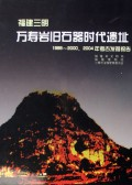 Wanshouyan paleolithic cave site in Sanming, Fujian Province: Report on Excavationg in 1999-2000 and 2004